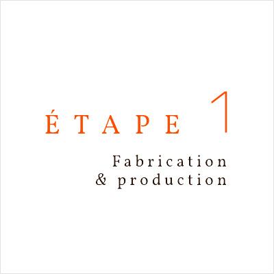 étape 1 Fabrication et production